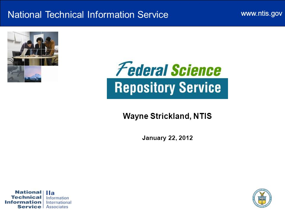 www.ntis.gov The Federal Science Repository Service Wayne Strickland, NTIS January 22, 2012 National Technical Information Service