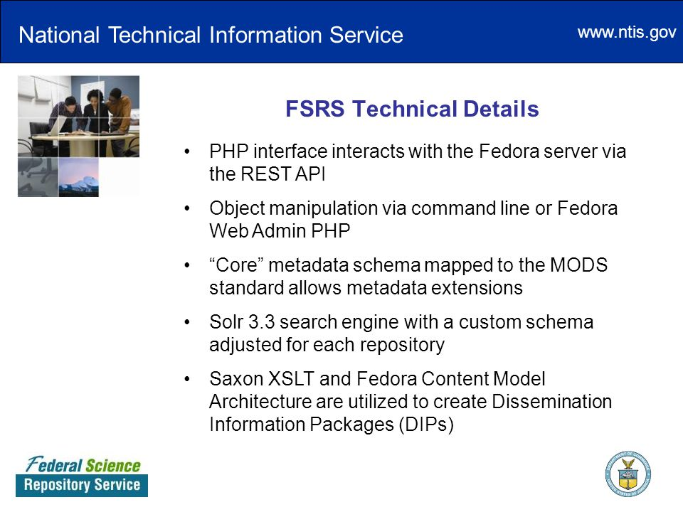 www.ntis.gov FSRS Technical Details National Technical Information Service PHP interface interacts with the Fedora server via the REST API Object manipulation via command line or Fedora Web Admin PHP Core metadata schema mapped to the MODS standard allows metadata extensions Solr 3.3 search engine with a custom schema adjusted for each repository Saxon XSLT and Fedora Content Model Architecture are utilized to create Dissemination Information Packages (DIPs)