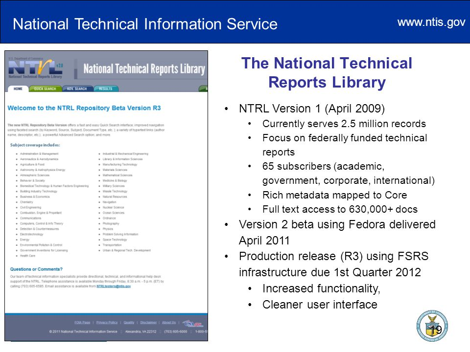 www.ntis.gov The National Technical Reports Library National Technical Information Service NTRL Version 1 (April 2009) Currently serves 2.5 million records Focus on federally funded technical reports 65 subscribers (academic, government, corporate, international) Rich metadata mapped to Core Full text access to 630,000+ docs Version 2 beta using Fedora delivered April 2011 Production release (R3) using FSRS infrastructure due 1st Quarter 2012 Increased functionality, Cleaner user interface 19