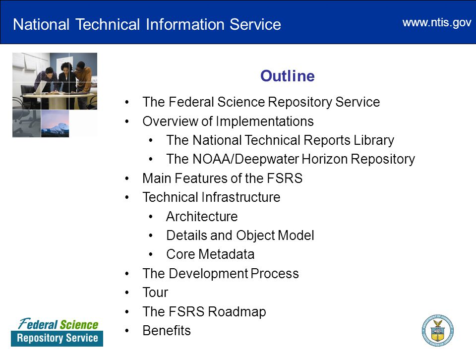 www.ntis.gov National Technical Information Service Outline The Federal Science Repository Service Overview of Implementations The National Technical Reports Library The NOAA/Deepwater Horizon Repository Main Features of the FSRS Technical Infrastructure Architecture Details and Object Model Core Metadata The Development Process Tour The FSRS Roadmap Benefits