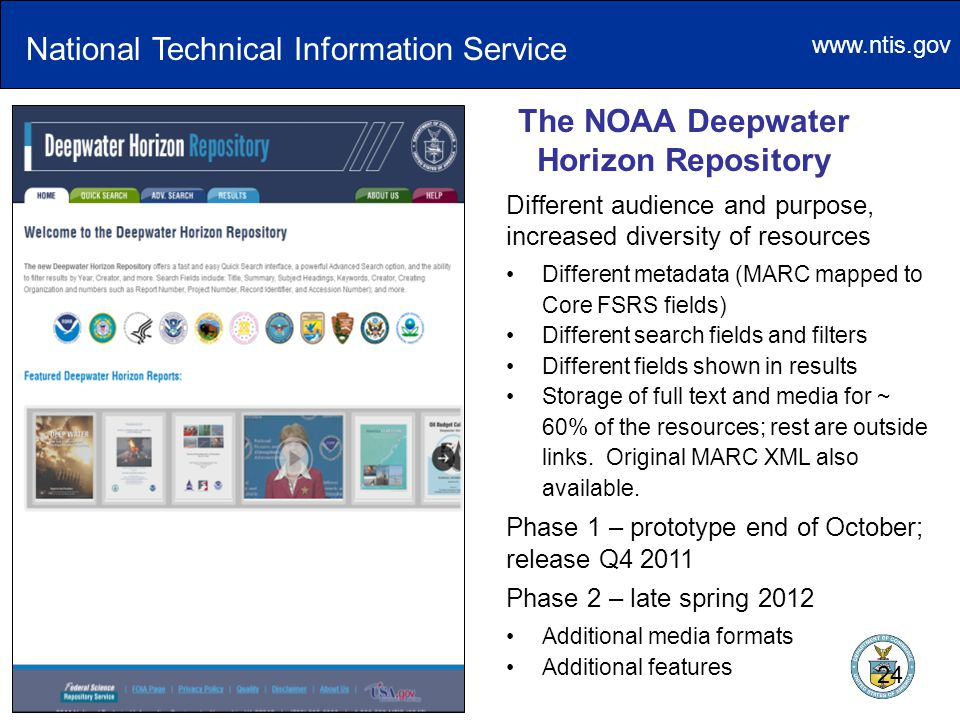 www.ntis.gov The NOAA Deepwater Horizon Repository National Technical Information Service Different audience and purpose, increased diversity of resources Different metadata (MARC mapped to Core FSRS fields) Different search fields and filters Different fields shown in results Storage of full text and media for ~ 60% of the resources; rest are outside links.