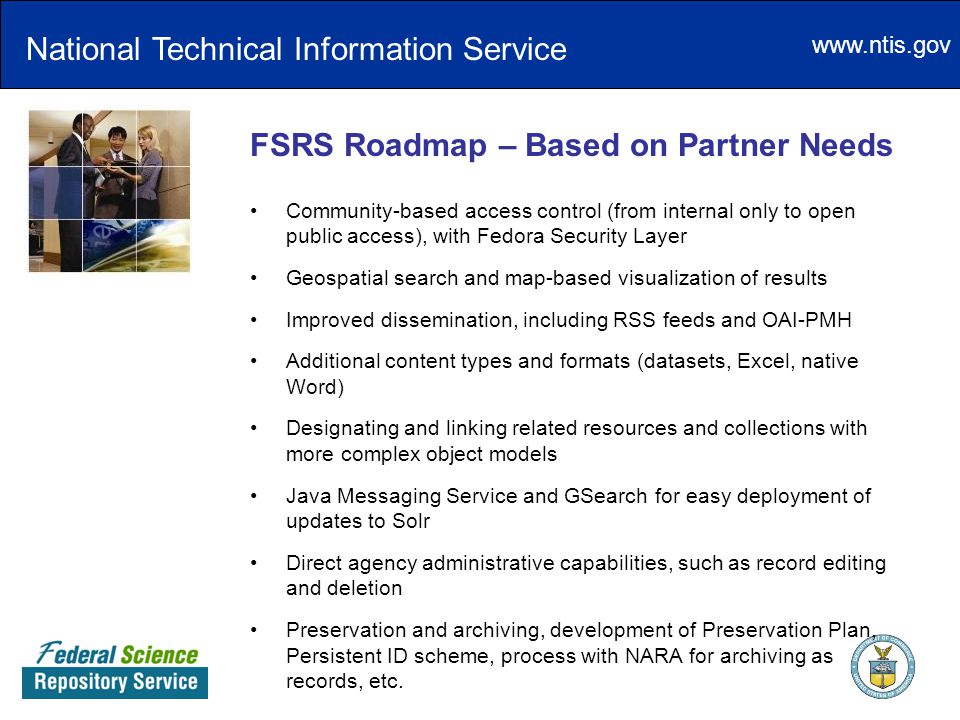 www.ntis.gov FSRS Roadmap – Based on Partner Needs National Technical Information Service Community-based access control (from internal only to open public access), with Fedora Security Layer Geospatial search and map-based visualization of results Improved dissemination, including RSS feeds and OAI-PMH Additional content types and formats (datasets, Excel, native Word) Designating and linking related resources and collections with more complex object models Java Messaging Service and GSearch for easy deployment of updates to Solr Direct agency administrative capabilities, such as record editing and deletion Preservation and archiving, development of Preservation Plan, Persistent ID scheme, process with NARA for archiving as records, etc.