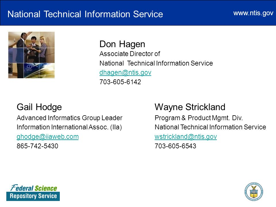 www.ntis.gov Don Hagen Associate Director of NationalTechnical Information Service dhagen@ntis.gov 703-605-6142 Gail Hodge Wayne Strickland Advanced Informatics Group Leader Program & Product Mgmt.