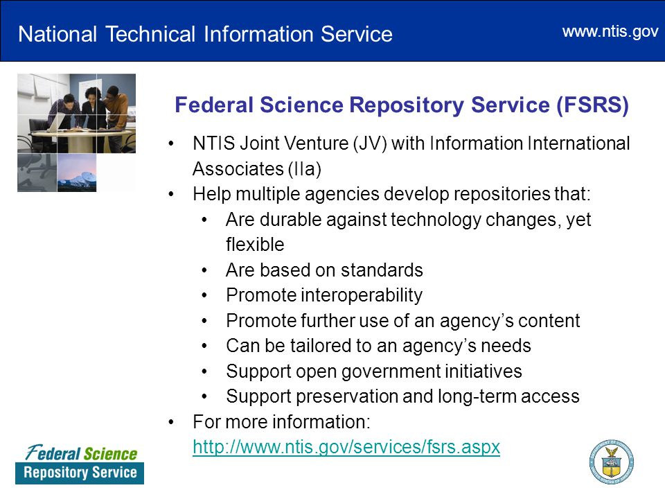 www.ntis.gov Federal Science Repository Service (FSRS) NTIS Joint Venture (JV) with Information International Associates (IIa) Help multiple agencies develop repositories that: Are durable against technology changes, yet flexible Are based on standards Promote interoperability Promote further use of an agency's content Can be tailored to an agency's needs Support open government initiatives Support preservation and long-term access For more information: http://www.ntis.gov/services/fsrs.aspx http://www.ntis.gov/services/fsrs.aspx National Technical Information Service