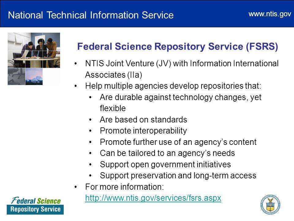 www.ntis.gov Federal Science Repository Service (FSRS) NTIS Joint Venture (JV) with Information International Associates (IIa) Help multiple agencies