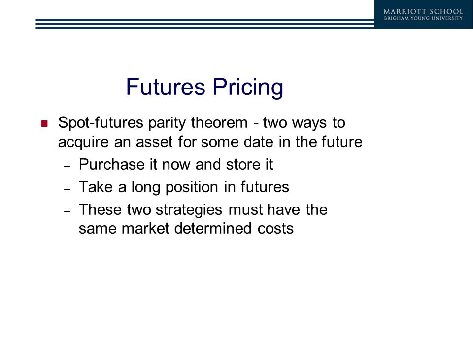 Futures Pricing Spot-futures parity theorem - two ways to acquire an asset for some date in the future – Purchase it now and store it – Take a long position in futures – These two strategies must have the same market determined costs