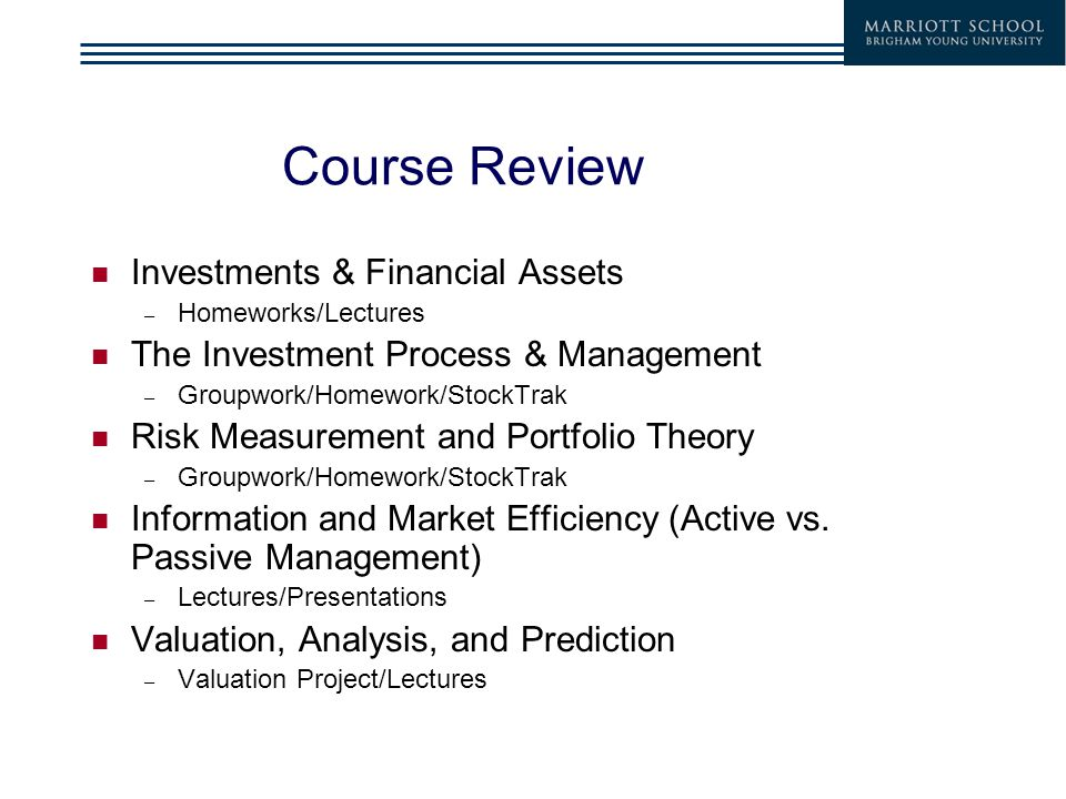 Course Review Investments & Financial Assets – Homeworks/Lectures The Investment Process & Management – Groupwork/Homework/StockTrak Risk Measurement and Portfolio Theory – Groupwork/Homework/StockTrak Information and Market Efficiency (Active vs.