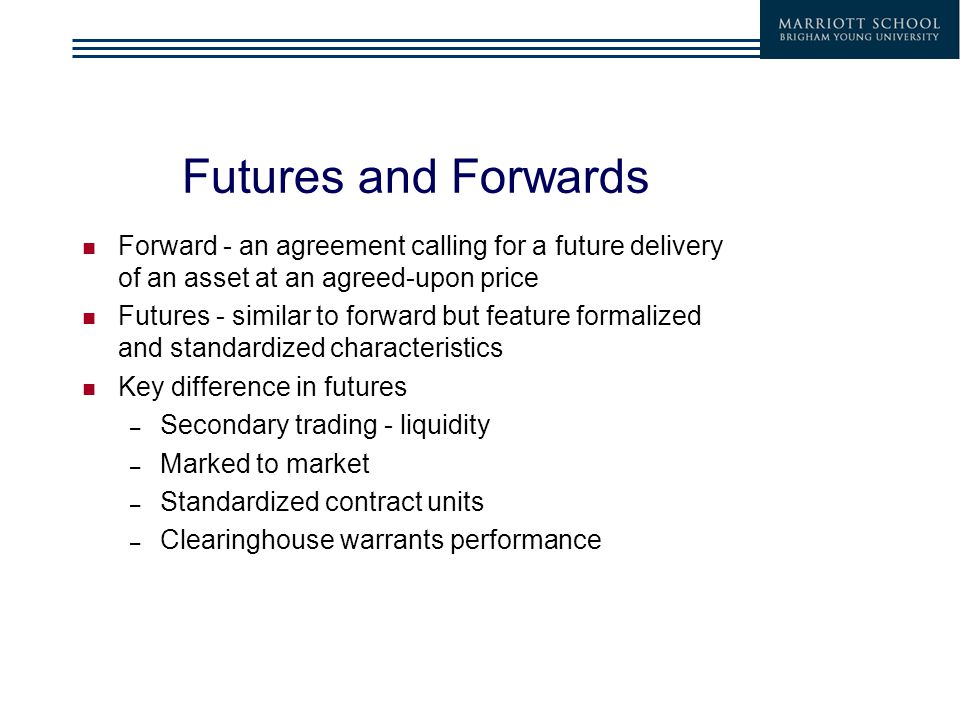 Futures and Forwards Forward - an agreement calling for a future delivery of an asset at an agreed-upon price Futures - similar to forward but feature formalized and standardized characteristics Key difference in futures – Secondary trading - liquidity – Marked to market – Standardized contract units – Clearinghouse warrants performance
