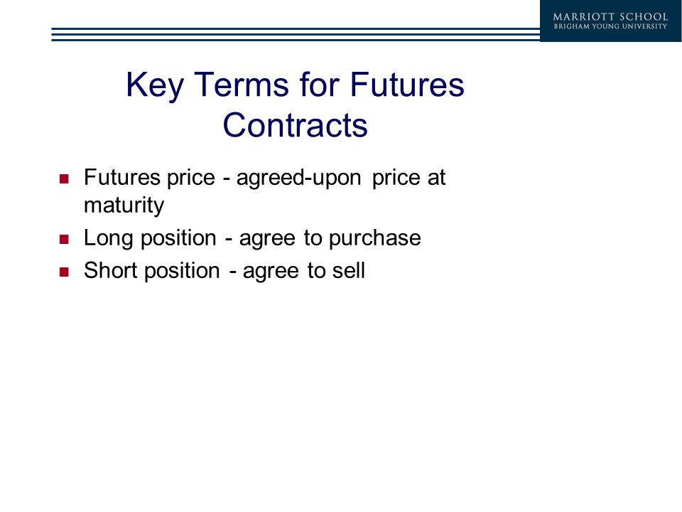 Key Terms for Futures Contracts Futures price - agreed-upon price at maturity Long position - agree to purchase Short position - agree to sell