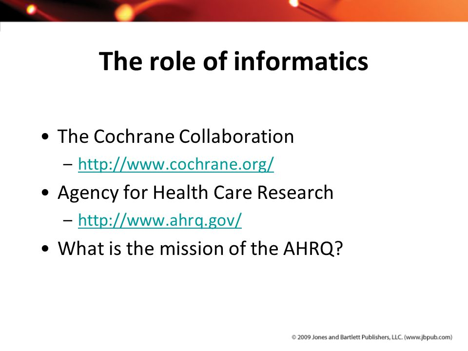 The role of informatics The Cochrane Collaboration –http://www.cochrane.org/http://www.cochrane.org/ Agency for Health Care Research –http://www.ahrq.