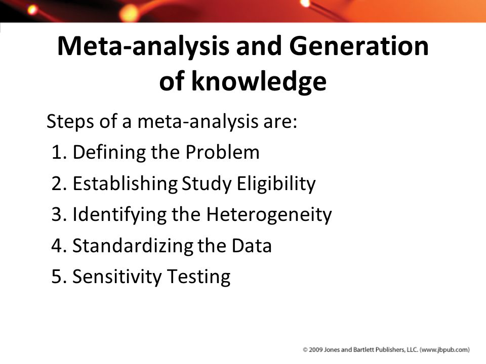 Meta-analysis and Generation of knowledge Steps of a meta-analysis are: 1. Defining the Problem 2. Establishing Study Eligibility 3. Identifying the H
