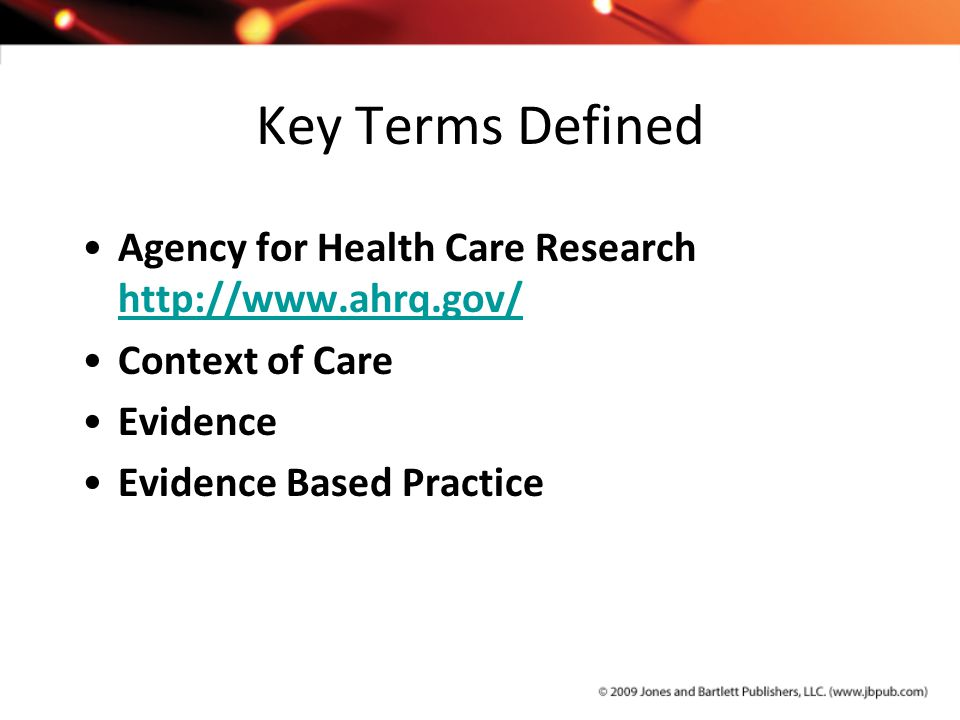 Key Terms Defined Agency for Health Care Research http://www.ahrq.gov/ http://www.ahrq.gov/ Context of Care Evidence Evidence Based Practice