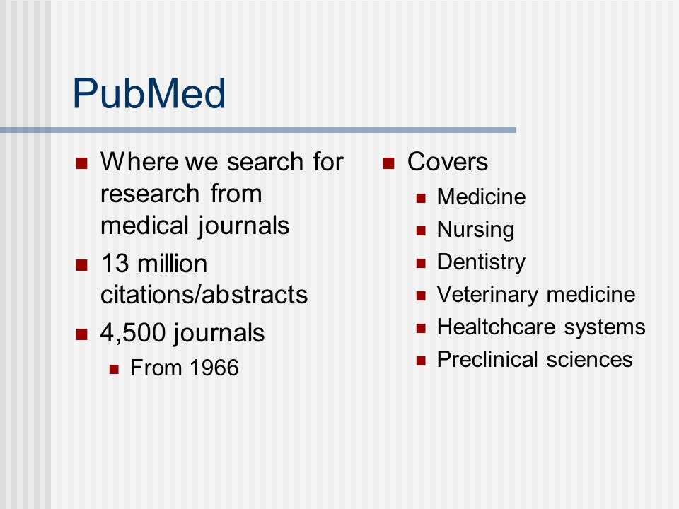 PubMed Where we search for research from medical journals 13 million citations/abstracts 4,500 journals From 1966 Covers Medicine Nursing Dentistry Veterinary medicine Healtchcare systems Preclinical sciences