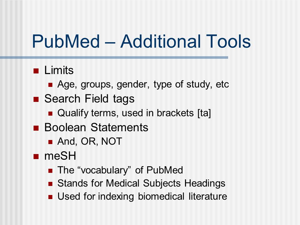 PubMed – Additional Tools Limits Age, groups, gender, type of study, etc Search Field tags Qualify terms, used in brackets [ta] Boolean Statements And, OR, NOT meSH The vocabulary of PubMed Stands for Medical Subjects Headings Used for indexing biomedical literature
