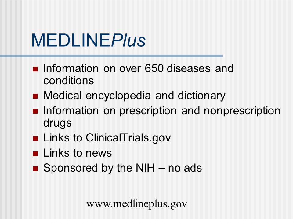MEDLINEPlus Information on over 650 diseases and conditions Medical encyclopedia and dictionary Information on prescription and nonprescription drugs Links to ClinicalTrials.gov Links to news Sponsored by the NIH – no ads www.medlineplus.gov