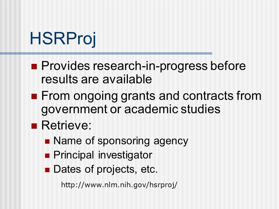 HSRProj Provides research-in-progress before results are available From ongoing grants and contracts from government or academic studies Retrieve: Name of sponsoring agency Principal investigator Dates of projects, etc.