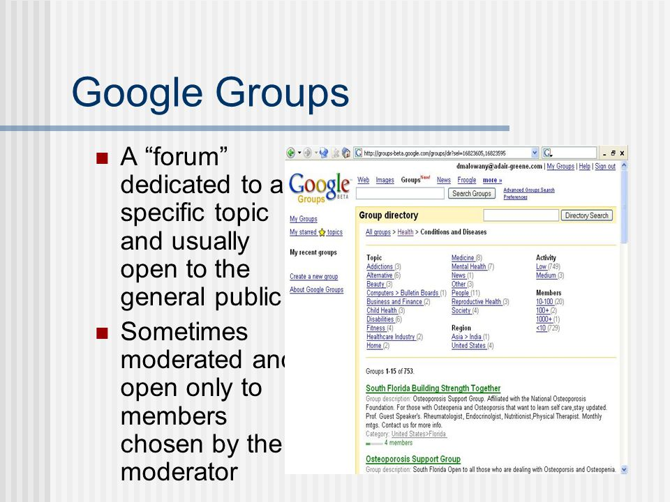 Google Groups A forum dedicated to a specific topic and usually open to the general public Sometimes moderated and open only to members chosen by the moderator