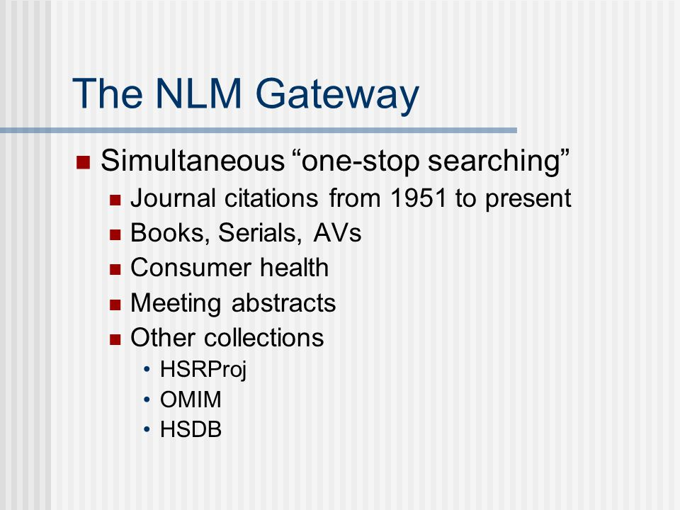 The NLM Gateway Simultaneous one-stop searching Journal citations from 1951 to present Books, Serials, AVs Consumer health Meeting abstracts Other collections HSRProj OMIM HSDB