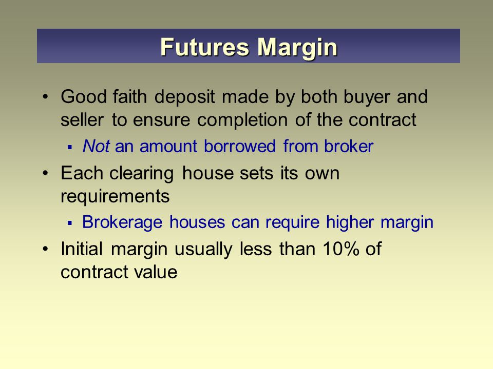 Good faith deposit made by both buyer and seller to ensure completion of the contract  Not an amount borrowed from broker Each clearing house sets its own requirements  Brokerage houses can require higher margin Initial margin usually less than 10% of contract value Futures Margin