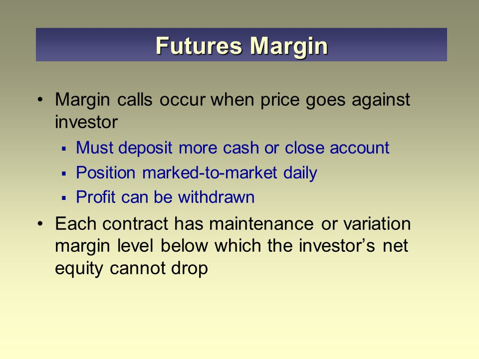 Margin calls occur when price goes against investor  Must deposit more cash or close account  Position marked-to-market daily  Profit can be withdrawn Each contract has maintenance or variation margin level below which the investor's net equity cannot drop Futures Margin