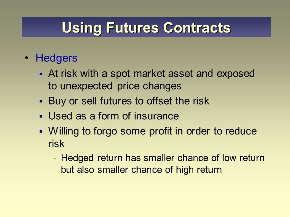 Hedgers  At risk with a spot market asset and exposed to unexpected price changes  Buy or sell futures to offset the risk  Used as a form of insurance  Willing to forgo some profit in order to reduce risk Hedged return has smaller chance of low return but also smaller chance of high return Using Futures Contracts