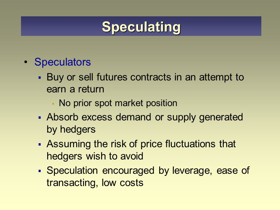 Speculators  Buy or sell futures contracts in an attempt to earn a return No prior spot market position  Absorb excess demand or supply generated by hedgers  Assuming the risk of price fluctuations that hedgers wish to avoid  Speculation encouraged by leverage, ease of transacting, low costs Speculating
