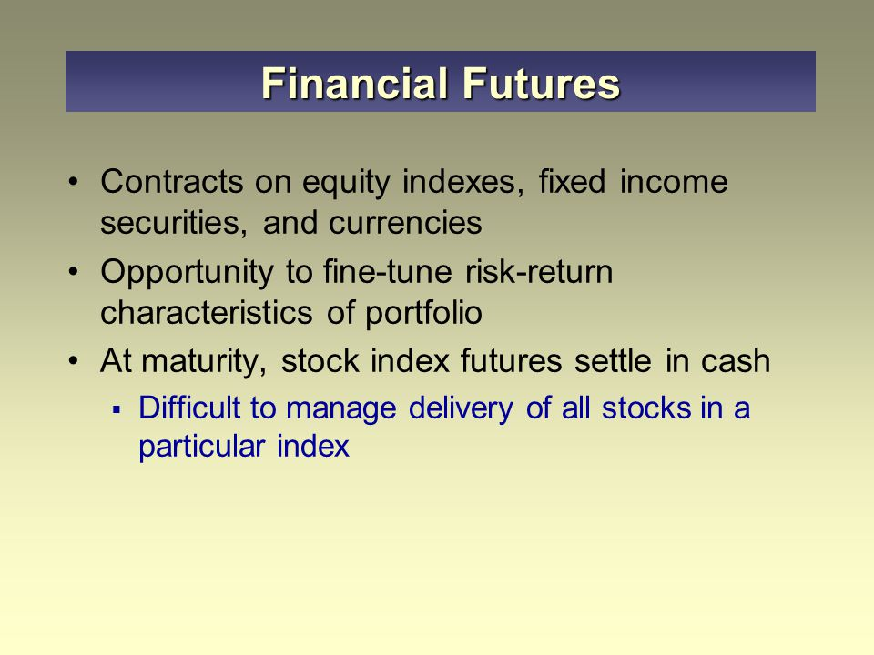 Contracts on equity indexes, fixed income securities, and currencies Opportunity to fine-tune risk-return characteristics of portfolio At maturity, stock index futures settle in cash  Difficult to manage delivery of all stocks in a particular index Financial Futures