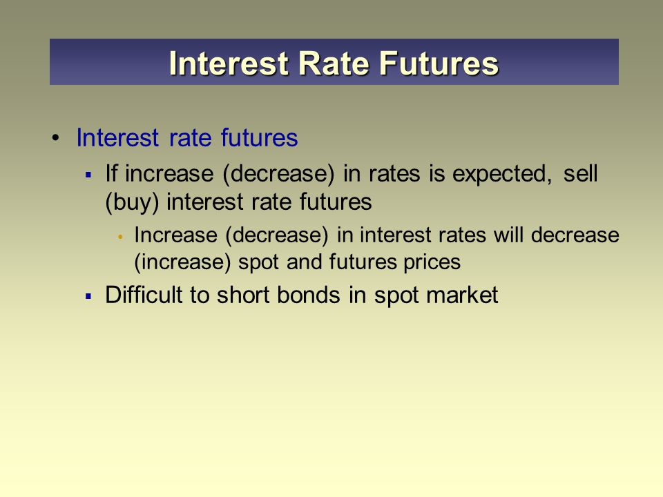 Interest rate futures  If increase (decrease) in rates is expected, sell (buy) interest rate futures Increase (decrease) in interest rates will decrease (increase) spot and futures prices  Difficult to short bonds in spot market Interest Rate Futures