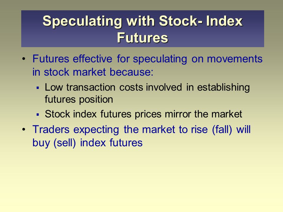 Futures effective for speculating on movements in stock market because:  Low transaction costs involved in establishing futures position  Stock index futures prices mirror the market Traders expecting the market to rise (fall) will buy (sell) index futures Speculating with Stock- Index Futures