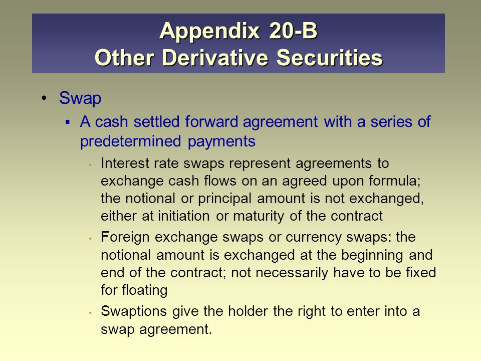 Appendix 20-B Other Derivative Securities Swap  A cash settled forward agreement with a series of predetermined payments Interest rate swaps represent agreements to exchange cash flows on an agreed upon formula; the notional or principal amount is not exchanged, either at initiation or maturity of the contract Foreign exchange swaps or currency swaps: the notional amount is exchanged at the beginning and end of the contract; not necessarily have to be fixed for floating Swaptions give the holder the right to enter into a swap agreement.