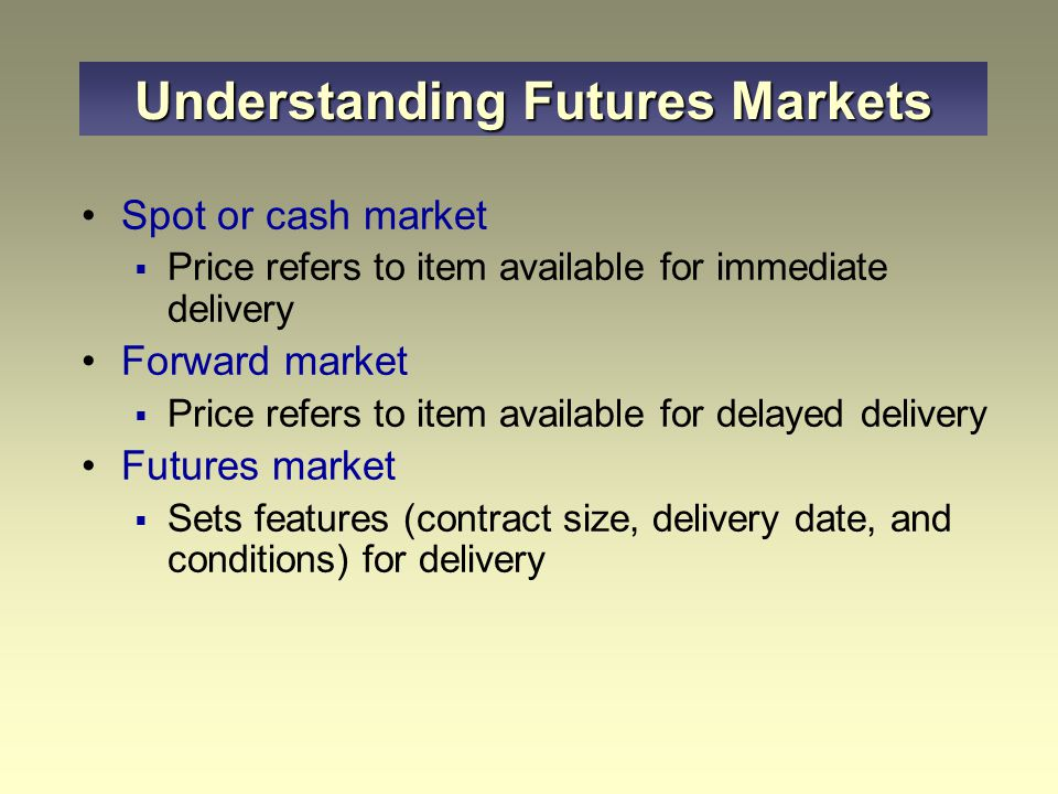 Spot or cash market  Price refers to item available for immediate delivery Forward market  Price refers to item available for delayed delivery Futures market  Sets features (contract size, delivery date, and conditions) for delivery Understanding Futures Markets
