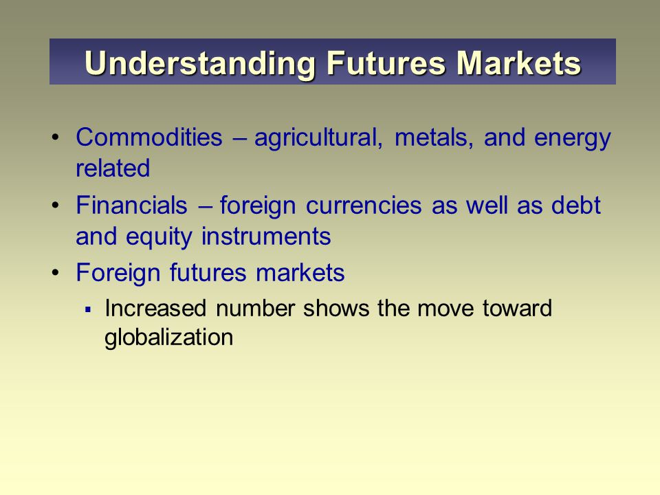 Commodities – agricultural, metals, and energy related Financials – foreign currencies as well as debt and equity instruments Foreign futures markets  Increased number shows the move toward globalization Understanding Futures Markets