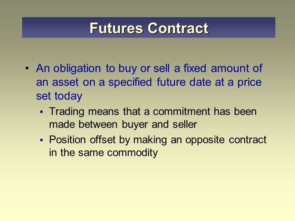 An obligation to buy or sell a fixed amount of an asset on a specified future date at a price set today  Trading means that a commitment has been made between buyer and seller  Position offset by making an opposite contract in the same commodity Futures Contract