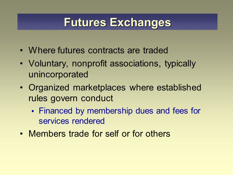 Where futures contracts are traded Voluntary, nonprofit associations, typically unincorporated Organized marketplaces where established rules govern conduct  Financed by membership dues and fees for services rendered Members trade for self or for others Futures Exchanges