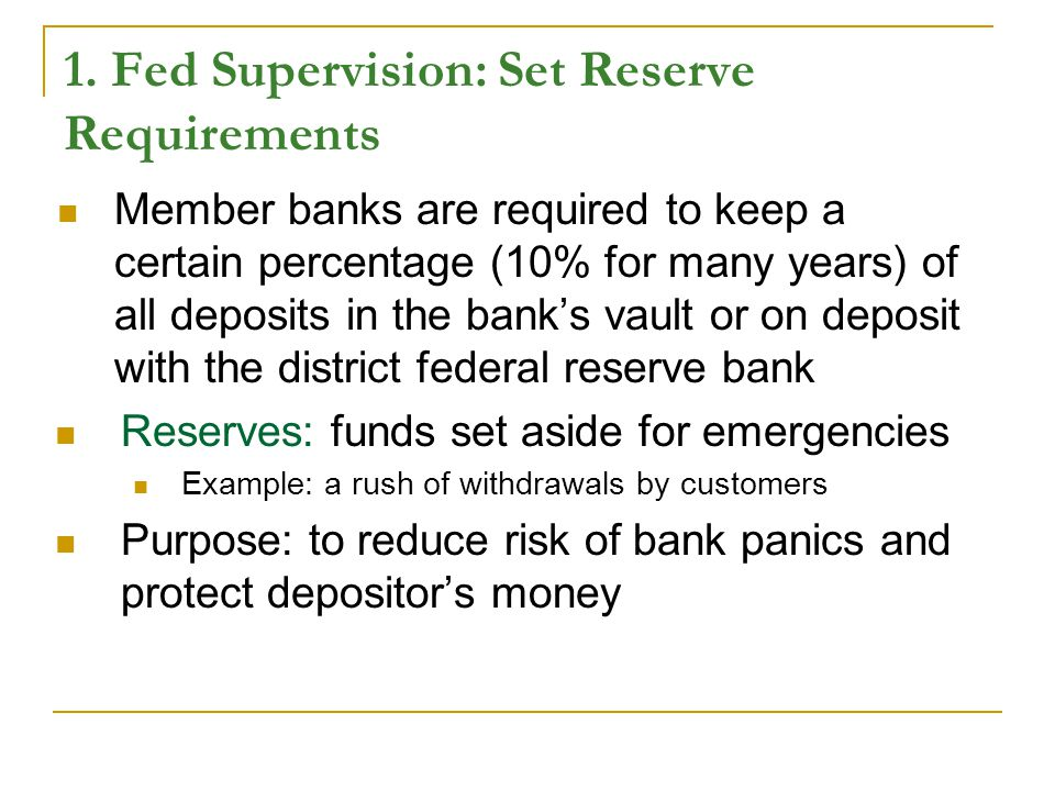1. Fed Supervision: Set Reserve Requirements Member banks are required to keep a certain percentage (10% for many years) of all deposits in the bank's