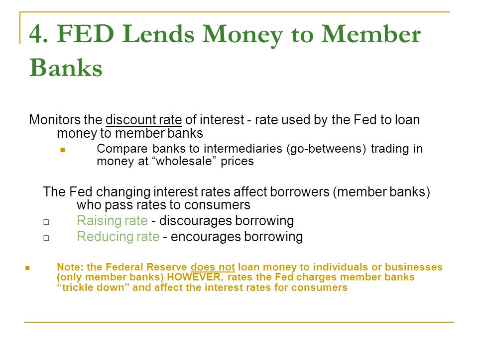 4. FED Lends Money to Member Banks Monitors the discount rate of interest - rate used by the Fed to loan money to member banks Compare banks to interm
