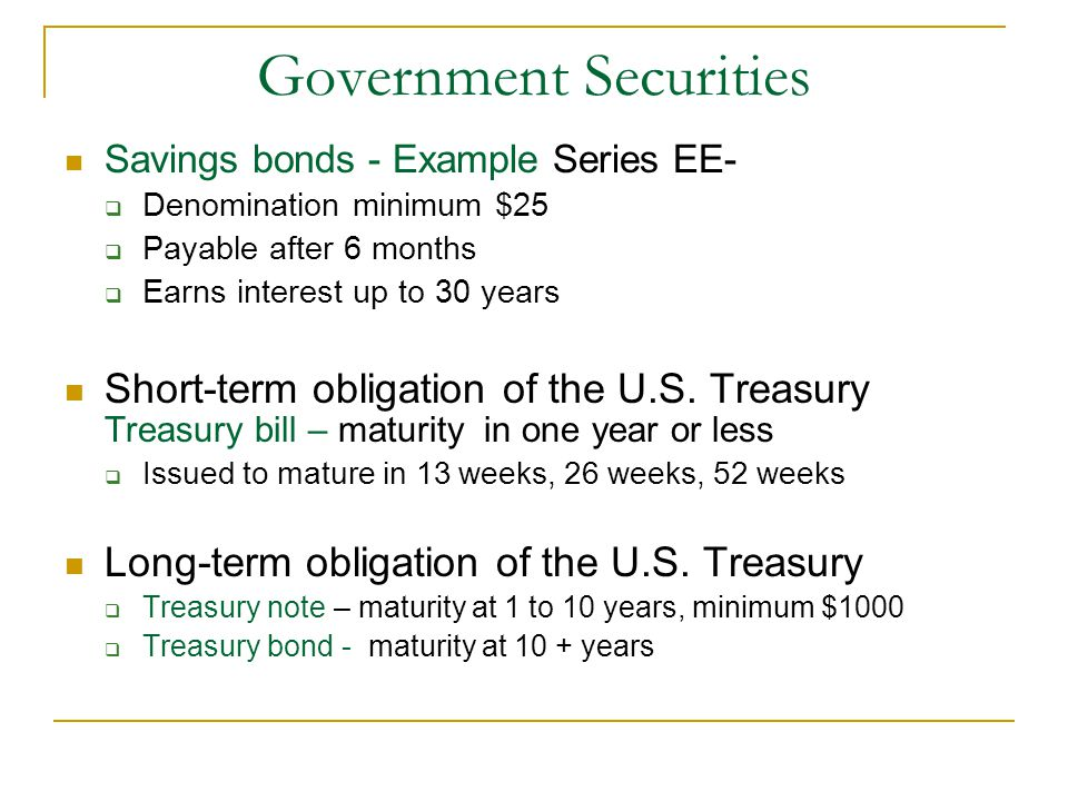 Government Securities Savings bonds - Example Series EE-  Denomination minimum $25  Payable after 6 months  Earns interest up to 30 years Short-ter