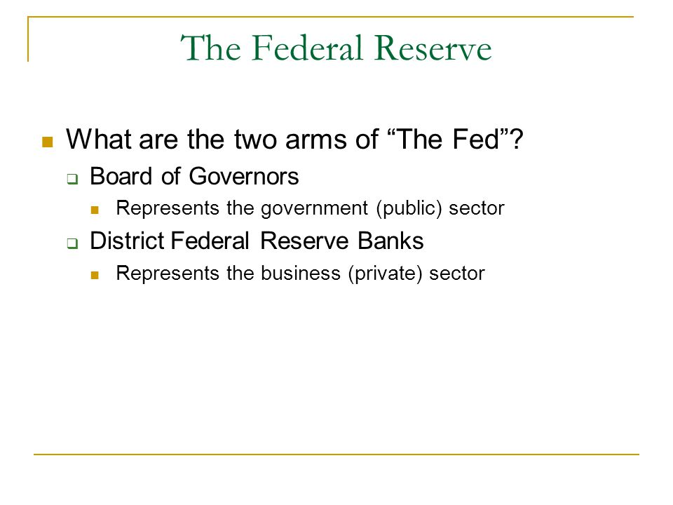 "The Federal Reserve What are the two arms of ""The Fed""?  Board of Governors Represents the government (public) sector  District Federal Reserve Bank"