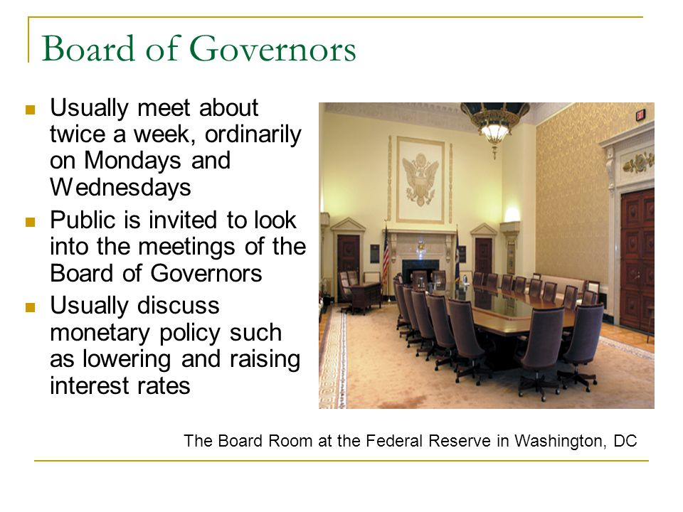 Board of Governors Usually meet about twice a week, ordinarily on Mondays and Wednesdays Public is invited to look into the meetings of the Board of G