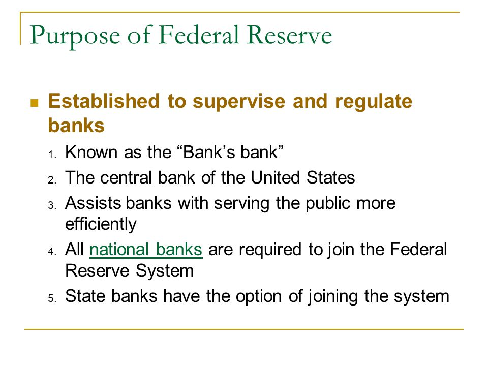 "Purpose of Federal Reserve Established to supervise and regulate banks 1. Known as the ""Bank's bank"" 2. The central bank of the United States 3. Assis"