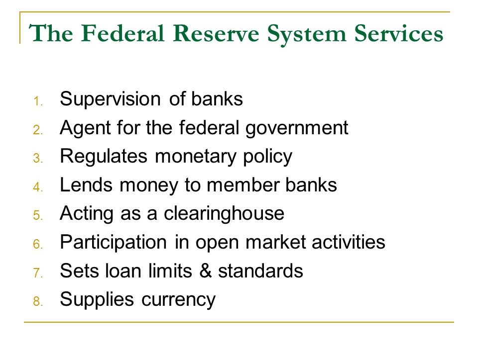 The Federal Reserve System Services 1. Supervision of banks 2. Agent for the federal government 3. Regulates monetary policy 4. Lends money to member
