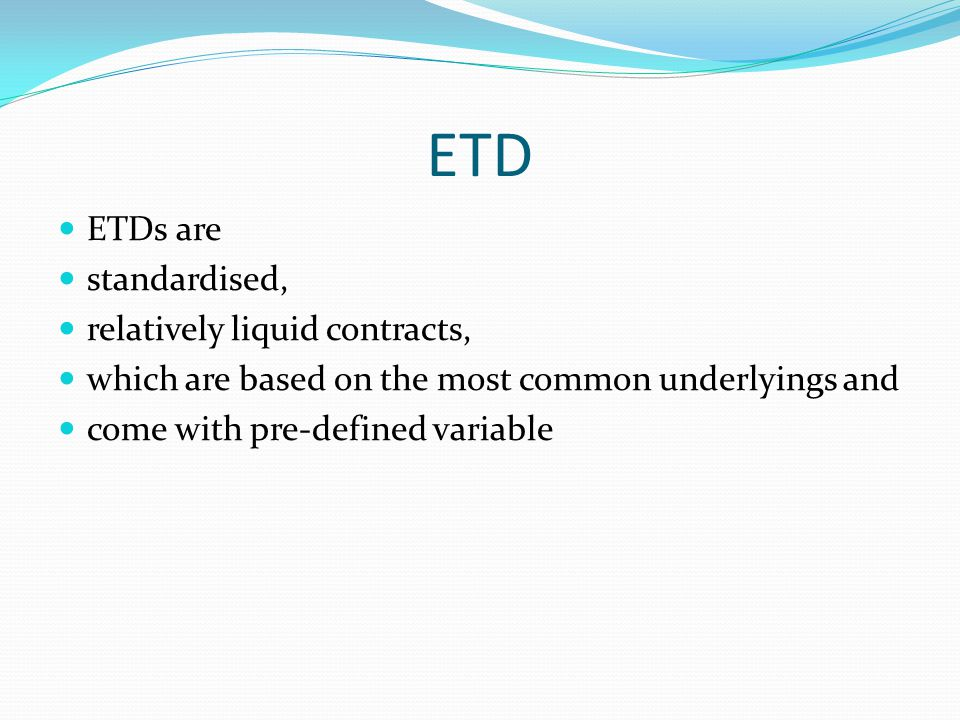 ETD: the advantage being centrally settled through a clearinghouse, which concentrates cash-flows by acting as a compulsory counterparty to each part of the contract Through a system of margins that the clearinghouses require from the parties, the risk that they bear is much reduced as a result, the counterparty default risk of ETDs is minimal