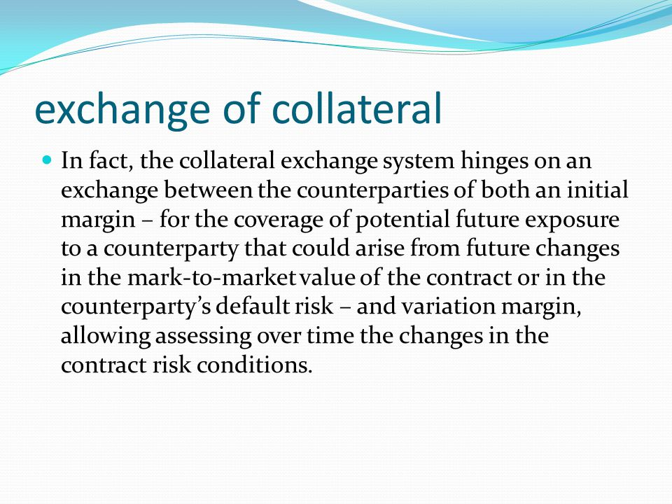 exchange of collateral In fact, the collateral exchange system hinges on an exchange between the counterparties of both an initial margin – for the coverage of potential future exposure to a counterparty that could arise from future changes in the mark-to-market value of the contract or in the counterparty's default risk – and variation margin, allowing assessing over time the changes in the contract risk conditions.