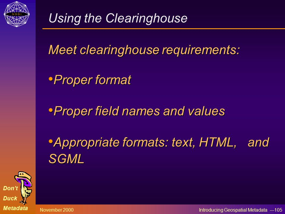 Don't Duck Metadata November 2000 Introducing Geospatial Metadata ---105 Meet clearinghouse requirements: Proper format Proper format Proper field names and values Proper field names and values Appropriate formats: text, HTML, and SGML Appropriate formats: text, HTML, and SGML Using the Clearinghouse