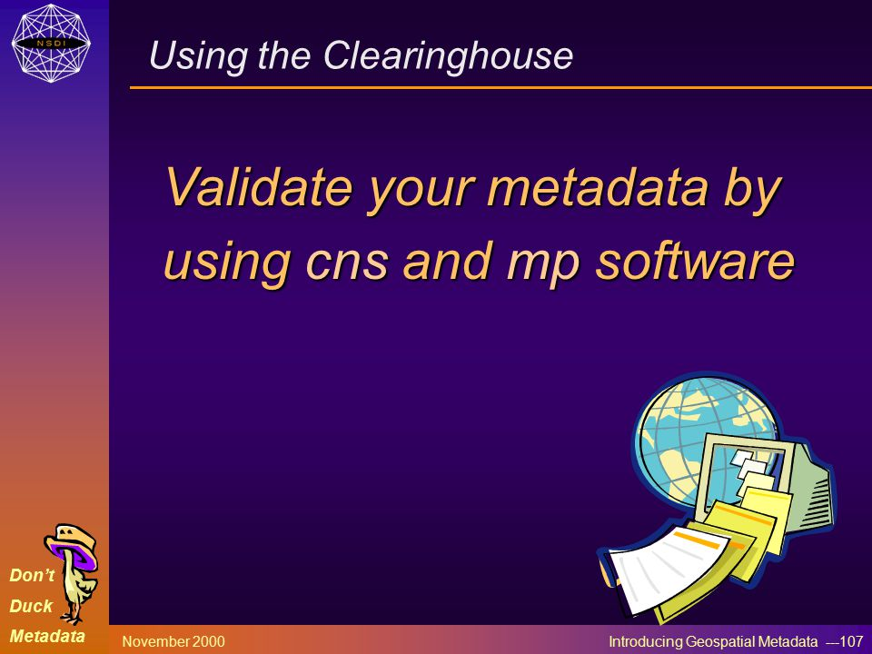Don't Duck Metadata November 2000 Introducing Geospatial Metadata ---107 Validate your metadata by using cns and mp software Using the Clearinghouse