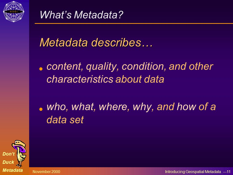 Don't Duck Metadata November 2000 Introducing Geospatial Metadata ---11 What's Metadata.