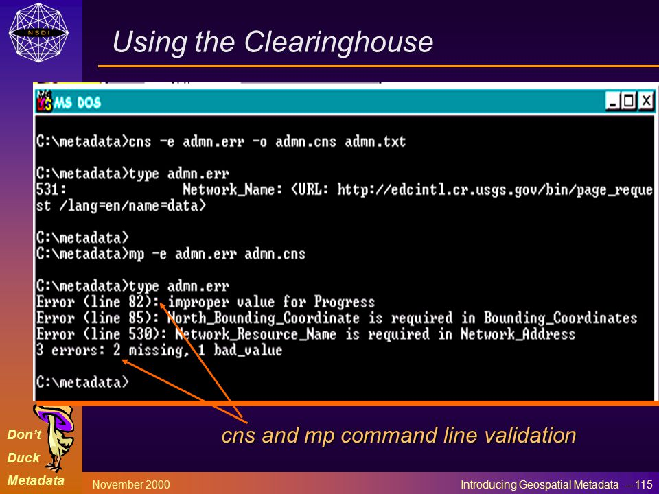 Don't Duck Metadata November 2000 Introducing Geospatial Metadata ---115 Using the Clearinghouse cns and mp command line validation