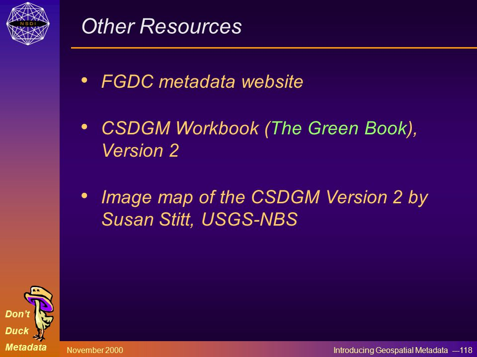 Don't Duck Metadata November 2000 Introducing Geospatial Metadata ---118 Other Resources FGDC metadata website CSDGM Workbook (The Green Book), Version 2 Image map of the CSDGM Version 2 by Susan Stitt, USGS-NBS