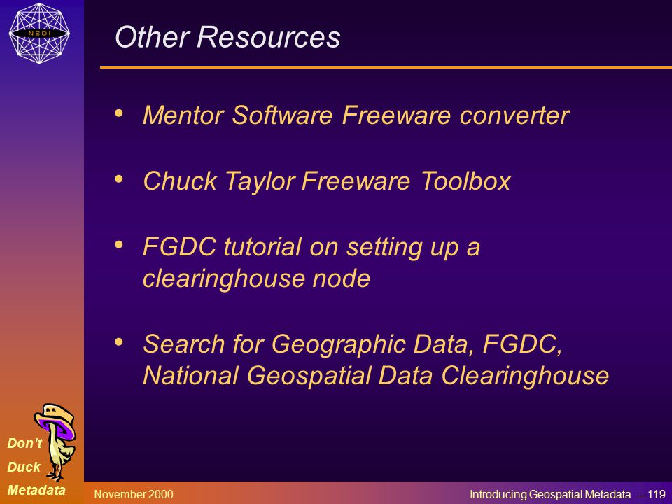 Don't Duck Metadata November 2000 Introducing Geospatial Metadata ---119 Other Resources Mentor Software Freeware converter Chuck Taylor Freeware Toolbox FGDC tutorial on setting up a clearinghouse node Search for Geographic Data, FGDC, National Geospatial Data Clearinghouse