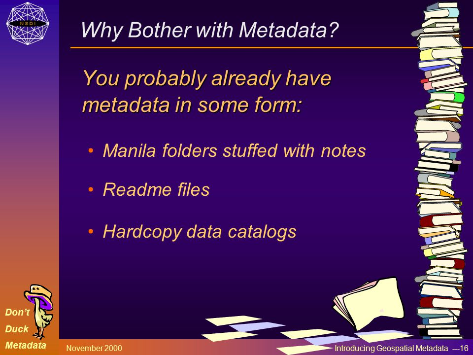 Don't Duck Metadata November 2000 Introducing Geospatial Metadata ---16 Why Bother with Metadata? You probably already have metadata in some form: Man